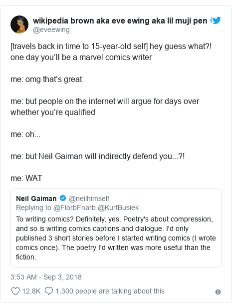 Twitter post by @eveewing: [travels back in time to 15-year-old self] hey guess what?! one day you'll be a marvel comics writerme  omg that's greatme  but people on the internet will argue for days over whether you're qualifiedme  oh...me  but Neil Gaiman will indirectly defend you...?!me  WAT