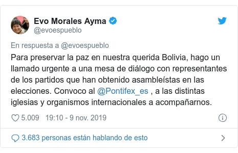 Publicación de Twitter por @evoespueblo: Para preservar la paz en nuestra querida Bolivia, hago un llamado urgente a una mesa de diálogo con representantes de los partidos que han obtenido asambleístas en las elecciones. Convoco al @Pontifex_es , a las distintas iglesias y organismos internacionales a acompañarnos.
