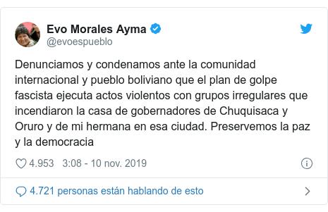 Publicación de Twitter por @evoespueblo: Denunciamos y condenamos ante la comunidad internacional y pueblo boliviano que el plan de golpe fascista ejecuta actos violentos con grupos irregulares que incendiaron la casa de gobernadores de Chuquisaca y Oruro y de mi hermana en esa ciudad. Preservemos la paz y la democracia