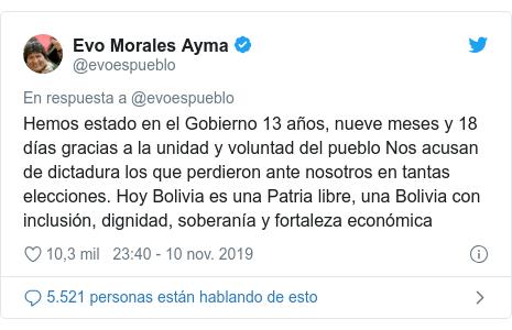 Publicación de Twitter por @evoespueblo: Hemos estado en el Gobierno 13 años, nueve meses y 18 días gracias a la unidad y voluntad del pueblo Nos acusan de dictadura los que perdieron ante nosotros en tantas elecciones. Hoy Bolivia es una Patria libre, una Bolivia con inclusión, dignidad, soberanía y fortaleza económica