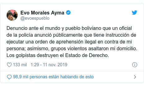 Publicación de Twitter por @evoespueblo: Denuncio ante el mundo y pueblo boliviano que un oficial de la policía anunció públicamente que tiene instrucción de ejecutar una orden de aprehensión ilegal en contra de mi persona; asimismo, grupos violentos asaltaron mi domicilio. Los golpistas destruyen el Estado de Derecho.