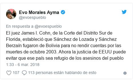Publicación de Twitter por @evoespueblo: El juez James l. Cohn, de la Corte del Distrito Sur de Florida, estableció que Sánchez de Lozada y Sánchez Berzaín fugaron de Bolivia para no rendir cuentas por las muertes de octubre 2003. Ahora la justicia de EEUU puede evitar que ese país sea refugio de los asesinos del pueblo