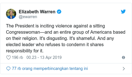 Twitter pesan oleh @ewarren: The President is inciting violence against a sitting Congresswoman—and an entire group of Americans based on their religion. It's disgusting. It's shameful. And any elected leader who refuses to condemn it shares responsibility for it.