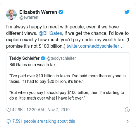 Twitter post by @ewarren: I'm always happy to meet with people, even if we have different views. @BillGates, if we get the chance, I'd love to explain exactly how much you'd pay under my wealth tax. (I promise it's not $100 billion.)