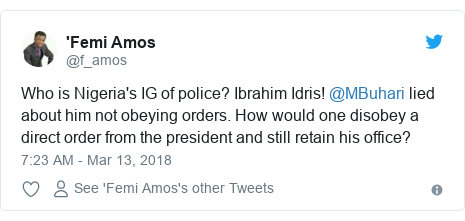 Twitter post by @f_amos: Who is Nigeria's IG of police? Ibrahim Idris! @MBuhari lied about him not obeying orders. How would one disobey a direct order from the president and still retain his office?