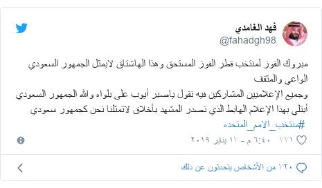 تويتر رسالة بعث بها @fahadgh98: مبروك الفوز لمنتخب قطر الفوز المستحق وهذا الهاشتاق لايمثل الجمهور السعودي الواعي والمثقفوجميع الإعلاميين المشاركين فيه نقول ياصبر أيوب على بلواه والله الجمهور السعودي أبتلي بهذا الإعلام الهابط الذي تصدر المشهد بأخلاق لاتمثلنا نحن كجمهور سعودي #منتخب_الامم_المتحده
