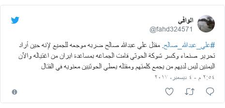 تويتر رسالة بعث بها @fahd324571: #علي_عبدالله_صالح.  مقتل علي عبدالله صالح ضربه موجعه للجميع لإنه حين أراد تحرير صنعاء وكسر شوكة الحوثي قامت الجماعه بمساعدة ايران من اغتياله   والآن اليمنين ليس لديهم من يجمع كلمتهم  ومقتله يعطي الحوثيين معنويه في القتال