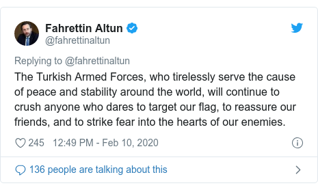 Twitter post by @fahrettinaltun: The Turkish Armed Forces, who tirelessly serve the cause of peace and stability around the world, will continue to crush anyone who dares to target our flag, to reassure our friends, and to strike fear into the hearts of our enemies.