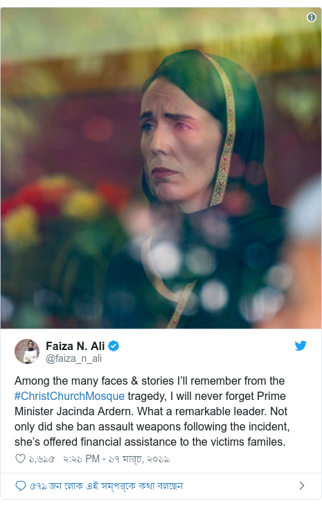 @faiza_n_ali এর টুইটার পোস্ট: Among the many faces & stories I'll remember from the #ChristChurchMosque tragedy, I will never forget Prime Minister Jacinda Ardern. What a remarkable leader. Not only did she ban assault weapons following the incident, she's offered financial assistance to the victims familes.