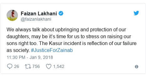 Twitter post by @faizanlakhani: We always talk about upbringing and protection of our daughters, may be it's time for us to stress on raising our sons right too. The Kasur incident is reflection of our failure as society. #JusticeForZainab