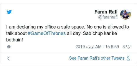 ٹوئٹر پوسٹس @faranrafi کے حساب سے: I am declaring my office a safe space. No one is allowed to talk about #GameOfThrones all day. Sab chup kar ke bethain!