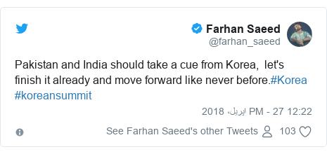ٹوئٹر پوسٹس @farhan_saeed کے حساب سے: Pakistan and India should take a cue from Korea,  let's finish it already and move forward like never before.#Korea #koreansummit