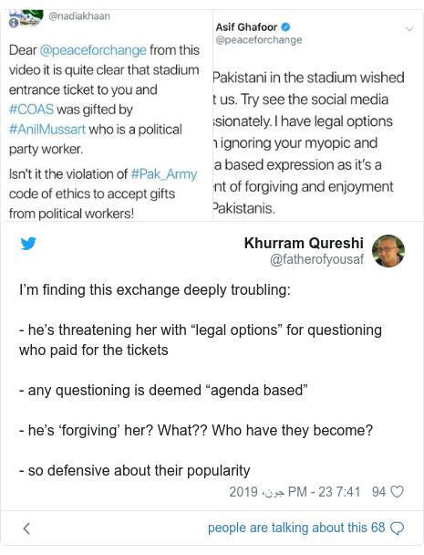 "ٹوئٹر پوسٹس @fatherofyousaf کے حساب سے: I'm finding this exchange deeply troubling  - he's threatening her with ""legal options"" for questioning who paid for the tickets- any questioning is deemed ""agenda based""- he's 'forgiving' her? What?? Who have they become?- so defensive about their popularity"