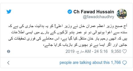 ٹوئٹر پوسٹس @fawadchaudhry کے حساب سے: آج صبح وزیر اعظم عمران خان نے وزیر اعلی! کو یہ ہدائیت جاری کی ہے کہ سندہ سے اغوا ہونیوالی دو نو عمر ہندو لڑکیوں کے بارے میں ایسی اطلاعات ہیں کہ انھیں رحیم یار خان منتقل کیا گیا ہے، اس معاملے کی فوری تحقیقات کی جائیں اور اگر ایسا ہے تو بچیوں کو بازیاب کرایا جائے،