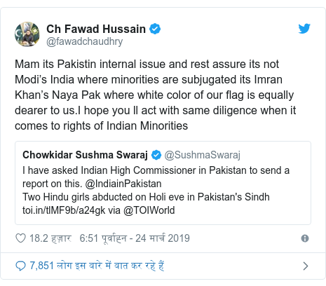 ट्विटर पोस्ट @fawadchaudhry: Mam its Pakistin internal issue and rest assure its not Modi's India where minorities are subjugated its Imran Khan's Naya Pak where white color of our flag is equally dearer to us.I hope you ll act with same diligence when it comes to rights of Indian Minorities