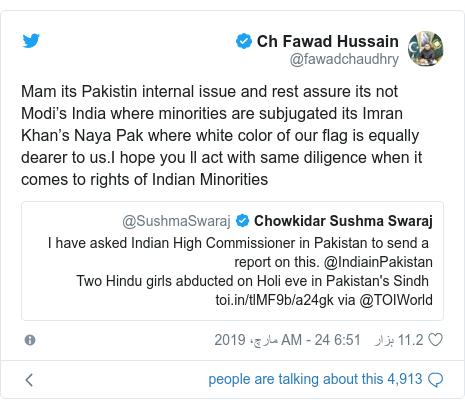 ٹوئٹر پوسٹس @fawadchaudhry کے حساب سے: Mam its Pakistin internal issue and rest assure its not Modi's India where minorities are subjugated its Imran Khan's Naya Pak where white color of our flag is equally dearer to us.I hope you ll act with same diligence when it comes to rights of Indian Minorities
