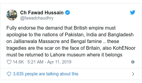 Twitter post by @fawadchaudhry: Fully endorse the demand that British empire must apologise to the nations of Pakistan, India and Bangladesh on Jallianwala Massacre and Bengal famine .. these tragedies are the scar on the face of Britain, also KohENoor must be returned to Lahore museum where it belongs