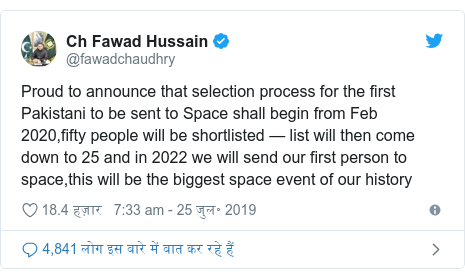 ट्विटर पोस्ट @fawadchaudhry: Proud to announce that selection process for the first Pakistani to be sent to Space shall begin from Feb 2020,fifty people will be shortlisted — list will then come down to 25 and in 2022 we will send our first person to space,this will be the biggest space event of our history