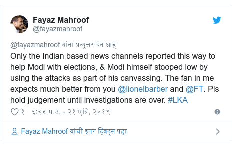 Twitter post by @fayazmahroof: Only the Indian based news channels reported this way to help Modi with elections, & Modi himself stooped low by using the attacks as part of his canvassing. The fan in me expects much better from you @lionelbarber and @FT. Pls hold judgement until investigations are over. #LKA