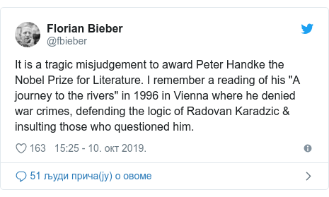 "Twitter post by @fbieber: It is a tragic misjudgement to award Peter Handke the Nobel Prize for Literature. I remember a reading of his ""A journey to the rivers"" in 1996 in Vienna where he denied war crimes, defending the logic of Radovan Karadzic & insulting those who questioned him."