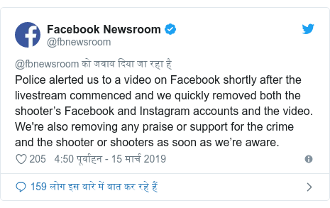 ट्विटर पोस्ट @fbnewsroom: Police alerted us to a video on Facebook shortly after the livestream commenced and we quickly removed both the shooter's Facebook and Instagram accounts and the video. We're also removing any praise or support for the crime and the shooter or shooters as soon as we're aware.