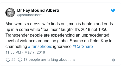 "Twitter post by @fboundalberti: Man wears a dress, wife finds out, man is beaten and ends up in a coma while ""real men"" laugh? It's 2018 not 1950. Transgender people are experiencing an unprecedented level of violence around the globe. Shame on Peter Kay for channelling #transphobic ignorance #CarShare"