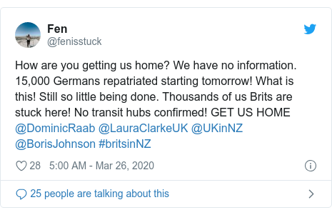 Twitter post by @fenisstuck: How are you getting us home? We have no information. 15,000 Germans repatriated starting tomorrow! What is this! Still so little being done. Thousands of us Brits are stuck here! No transit hubs confirmed! GET US HOME  @DominicRaab @LauraClarkeUK @UKinNZ @BorisJohnson #britsinNZ