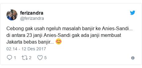 Twitter pesan oleh @ferizandra: Cebong gak usah ngeluh masalah banjir ke Anies-Sandi... di antara 23 janji Anies-Sandi gak ada janji membuat Jakarta bebas banjir... 😊