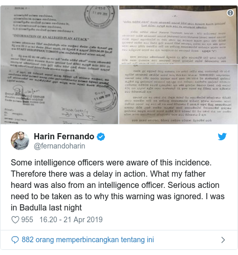 Twitter pesan oleh @fernandoharin: Some intelligence officers were aware of this incidence. Therefore there was a delay in action. What my father heard was also from an intelligence officer. Serious action need to be taken as to why this warning was ignored. I was in Badulla last night
