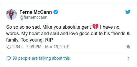 Twitter post by @fernemccann: So so so so sad. Mike you absolute gent 💔 I have no words. My heart and soul and love goes out to his friends & family. Too young. RIP