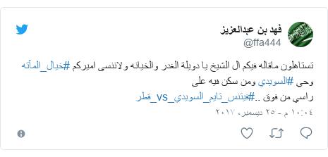 تويتر رسالة بعث بها @ffa444: تستاهلون ماقاله فيكم ال الشيخ يا دويلة الغدر والخيانه ولاننسى اميركم #خيال_المآته وحي #السويدي ومن سكن فيه على راسي من فوق ..#فيتنس_تايم_السويدي_vs_قطر