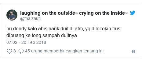 Twitter pesan oleh @fhaizaufi: bu dendy kalo abis narik duit di atm, yg dilecekin trus dibuang ke tong sampah duitnya