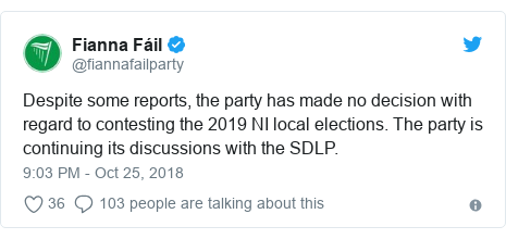 Twitter post by @fiannafailparty: Despite some reports, the party has made no decision with regard to contesting the 2019 NI local elections. The party is continuing its discussions with the SDLP.