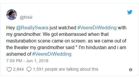"Twitter post by @firkiii: Hey @ReallySwara just watched #VeereDiWedding with my grandmother. We got embarrassed when that masturabation scene came on screen. as we came out of the theater my grandmother said "" I'm hindustan and i am ashamed of #VeereDiWedding"