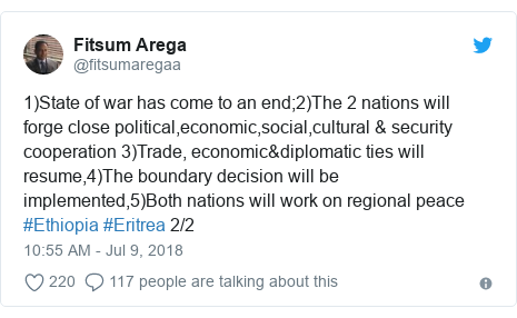 Twitter post by @fitsumaregaa: 1)State of war has come to an end;2)The 2 nations will forge close political,economic,social,cultural & security cooperation 3)Trade, economic&diplomatic ties will resume,4)The boundary decision will be implemented,5)Both nations will work on regional peace #Ethiopia #Eritrea 2/2
