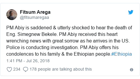 Twitter post by @fitsumaregaa: PM Abiy is saddened & utterly shocked to hear the death of Eng. Simegnew Bekele. PM Abiy received this heart wrenching news with great sorrow as he arrives in the US. Police is conducting investigation. PM Abiy offers his condolences to his family & the Ethiopian people.#Ethiopia