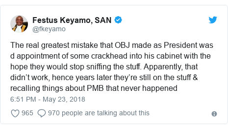 Twitter post by @fkeyamo: The real greatest mistake that OBJ made as President was d appointment of some crackhead into his cabinet with the hope they would stop sniffing the stuff. Apparently, that didn't work, hence years later they're still on the stuff & recalling things about PMB that never happened
