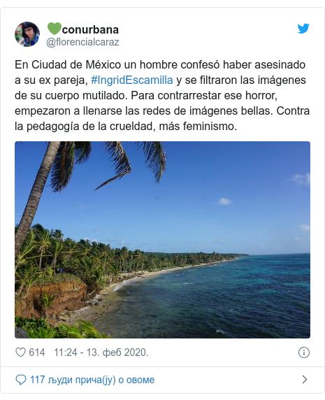 Twitter post by @florencialcaraz: En Ciudad de México un hombre confesó haber asesinado a su ex pareja, #IngridEscamilla y se filtraron las imágenes de su cuerpo mutilado. Para contrarrestar ese horror, empezaron a llenarse las redes de imágenes bellas. Contra la pedagogía de la crueldad, más feminismo.