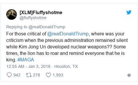 Twitter post by @fluffyshotme: For those critical of @realDonaldTrump, where was your criticism when the previous administration remained silent while Kim Jong Un developed nuclear weapons?? Some times, the lion has to roar and remind everyone that he is king.  #MAGA