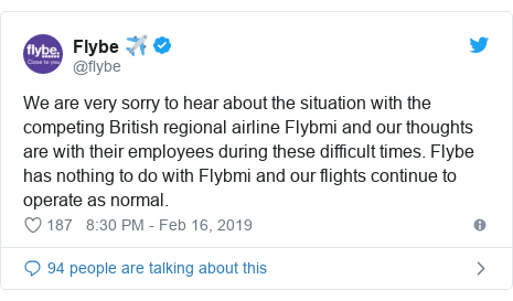 Twitter post by @flybe: We are very sorry to hear about the situation with the competing British regional airline Flybmi and our thoughts are with their employees during these difficult times. Flybe has nothing to do with Flybmi and our flights continue to operate as normal.