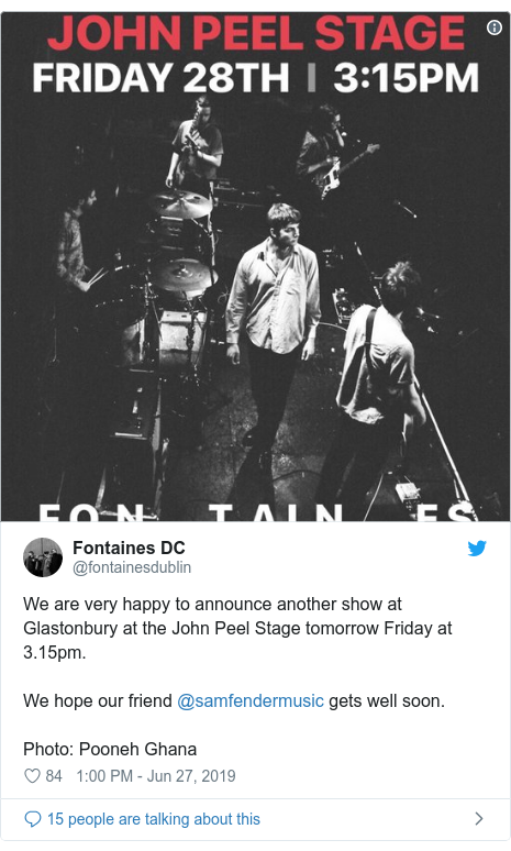 Twitter post by @fontainesdublin: We are very happy to announce another show at Glastonbury at the John Peel Stage tomorrow Friday at 3.15pm. We hope our friend @samfendermusic gets well soon.Photo  Pooneh Ghana