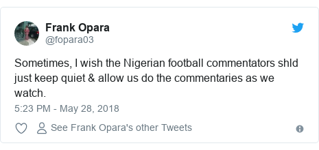 Twitter post by @fopara03: Sometimes, I wish the Nigerian football commentators shld just keep quiet & allow us do the commentaries as we watch.