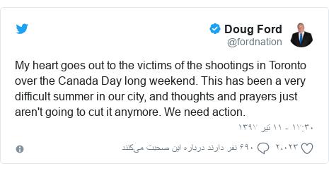 پست توییتر از @fordnation: My heart goes out to the victims of the shootings in Toronto over the Canada Day long weekend. This has been a very difficult summer in our city, and thoughts and prayers just aren't going to cut it anymore. We need action.
