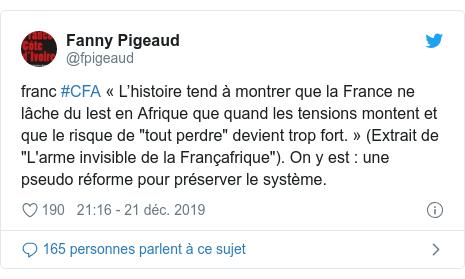 """Twitter publication par @fpigeaud: franc #CFA « L'histoire tend à montrer que la France ne lâche du lest en Afrique que quand les tensions montent et que le risque de """"tout perdre"""" devient trop fort. » (Extrait de """"L'arme invisible de la Françafrique""""). On y est   une pseudo réforme pour préserver le système."""