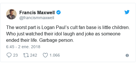 Publicación de Twitter por @francismmaxwell: The worst part is Logan Paul's cult fan base is little children. Who just watched their idol laugh and joke as someone ended their life. Garbage person.
