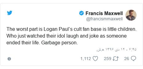 پست توییتر از @francismmaxwell: The worst part is Logan Paul's cult fan base is little children. Who just watched their idol laugh and joke as someone ended their life. Garbage person.