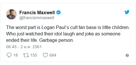 Twitter โพสต์โดย @francismmaxwell: The worst part is Logan Paul's cult fan base is little children. Who just watched their idol laugh and joke as someone ended their life. Garbage person.