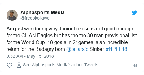Twitter post by @fredokoligwe: Am just wondering why Junior Lokosa is not good enough for the CHAN Eagles but has the the 30 man provisional list for the World Cup. 18 goals in 21games is an incredible return for the Badagry born @pillarsfc Striker. #NPFL18