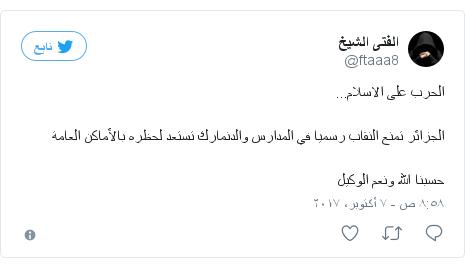 تويتر رسالة بعث بها @ftaaa8: الحرب على الاسلام...الجزائر تمنع النقاب رسميا في المدارس والدنمارك تستعد لحظره بالأماكن العامةحسبنا الله ونعم الوكيل
