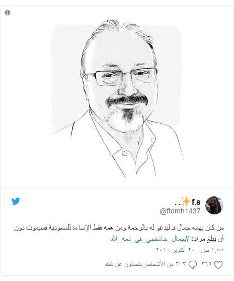 تويتر رسالة بعث بها @ftomh1437: من كان يهمه جمال فـ ليدعو له بالرحمة ومن همه فقط الإساءة للسعودية فسيموت دون أن يبلغ مرادة #جمال_خاشقجي_في_ذمه_الله